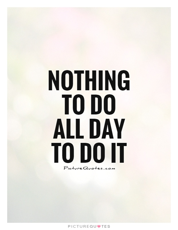 Nothing to do All day to do it Picture Quote #1