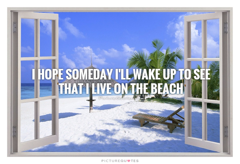 I hope someday I'll wake up to see that I live on the beach Picture Quote #1