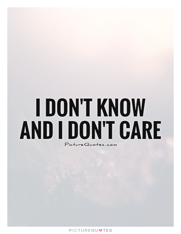 I don't know and I don't care Picture Quote #1