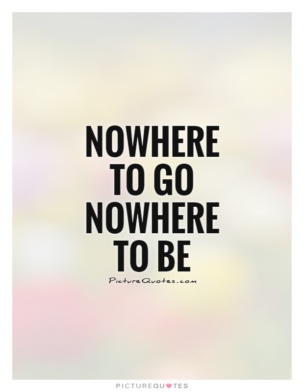 Nowhere to go Nowhere to be Picture Quote #1