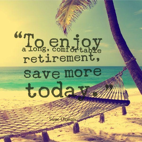 To enjoy a long comfortable retirement, save more today Picture Quote #1
