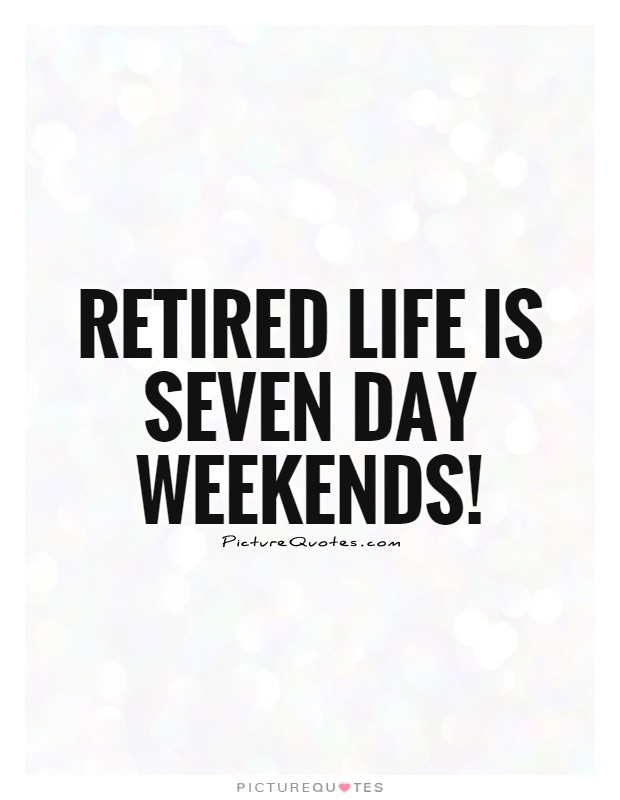 Retired life is seven day weekends! | Picture Quotes
