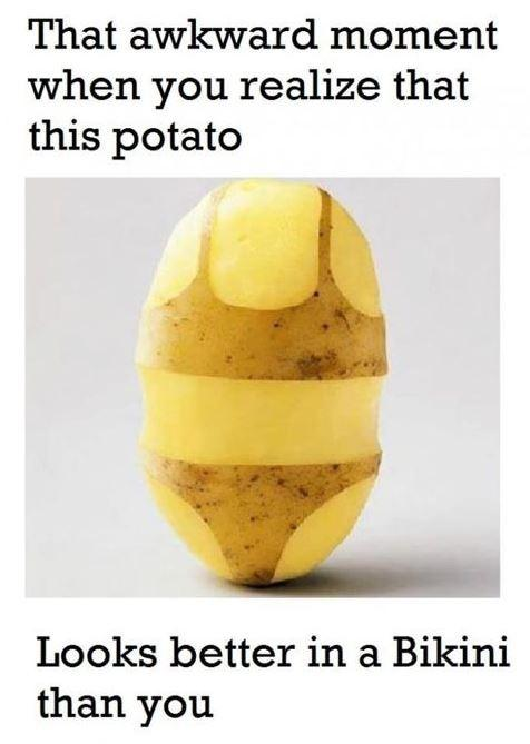 That awkward moment when you realize that this potato looks better in a bikini than you Picture Quote #1