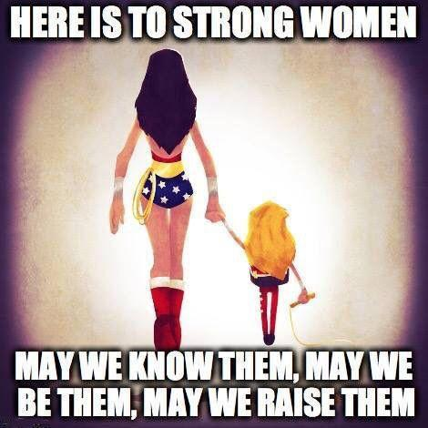 Here is to strong women. May we know them, may we be them, may we raise them Picture Quote #1