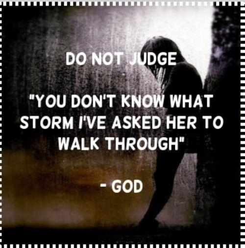 Do not judge. You don't know what storm I've asked her to walk through Picture Quote #1