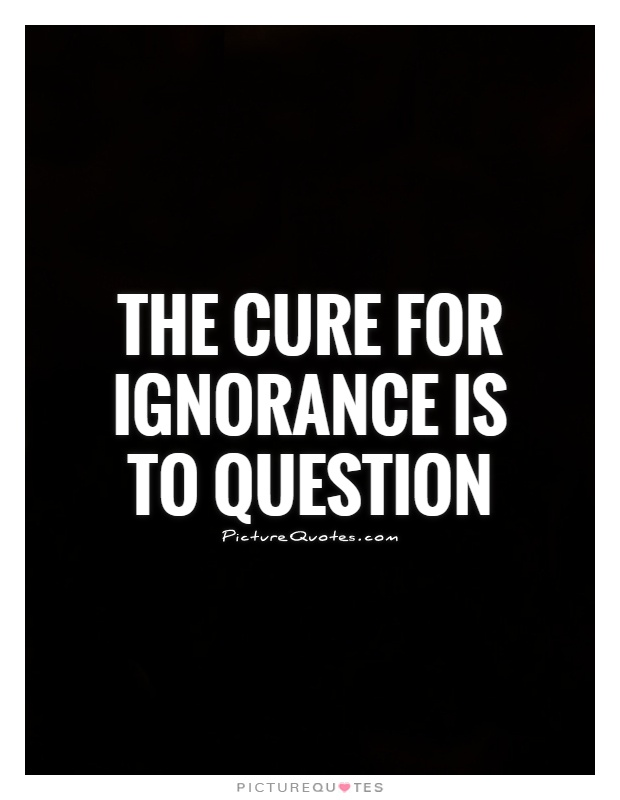 The cure for ignorance is to question Picture Quote #1
