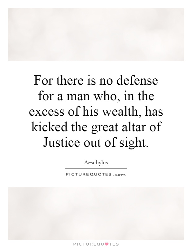 For there is no defense for a man who, in the excess of his wealth, has kicked the great altar of Justice out of sight Picture Quote #1
