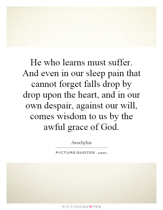 He who learns must suffer. And even in our sleep pain that cannot forget falls drop by drop upon the heart, and in our own despair, against our will, comes wisdom to us by the awful grace of God Picture Quote #1