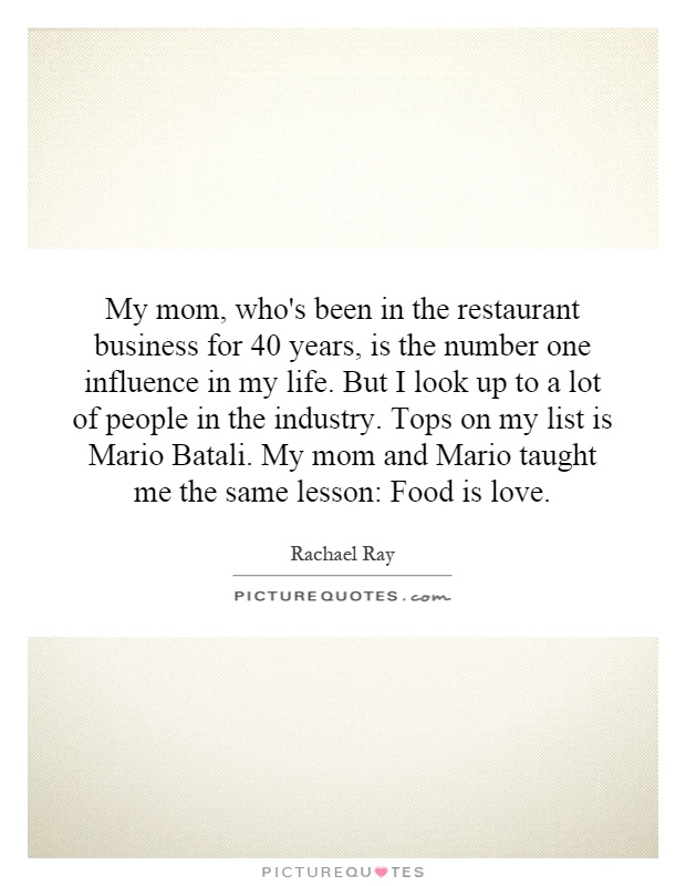 My mom, who's been in the restaurant business for 40 years, is the number one influence in my life. But I look up to a lot of people in the industry. Tops on my list is Mario Batali. My mom and Mario taught me the same lesson: Food is love Picture Quote #1