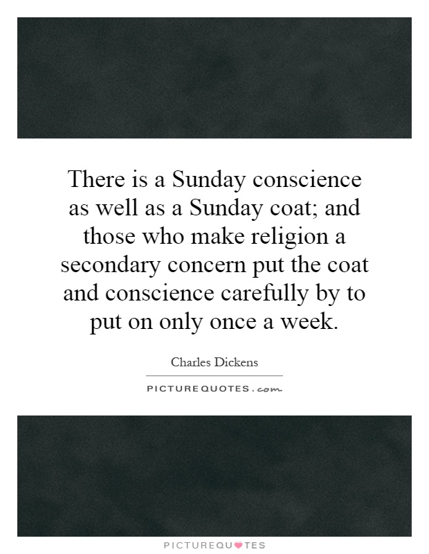 There is a Sunday conscience as well as a Sunday coat; and those who make religion a secondary concern put the coat and conscience carefully by to put on only once a week Picture Quote #1