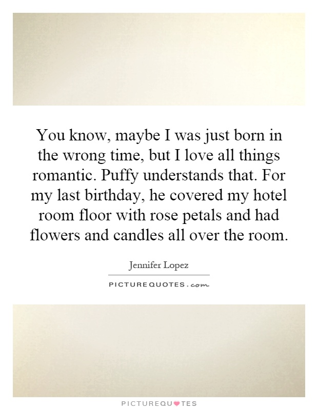 You know, maybe I was just born in the wrong time, but I love all things romantic. Puffy understands that. For my last birthday, he covered my hotel room floor with rose petals and had flowers and candles all over the room Picture Quote #1