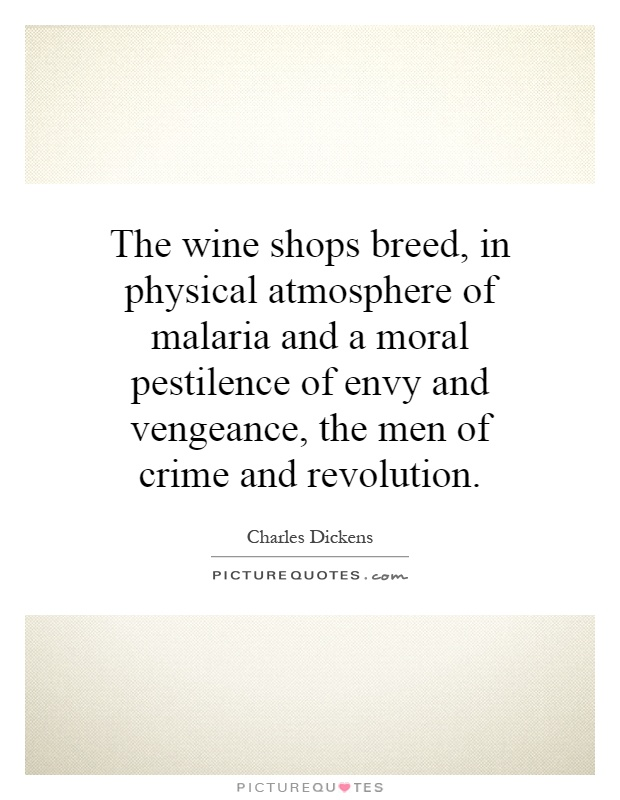 The wine shops breed, in physical atmosphere of malaria and a moral pestilence of envy and vengeance, the men of crime and revolution Picture Quote #1