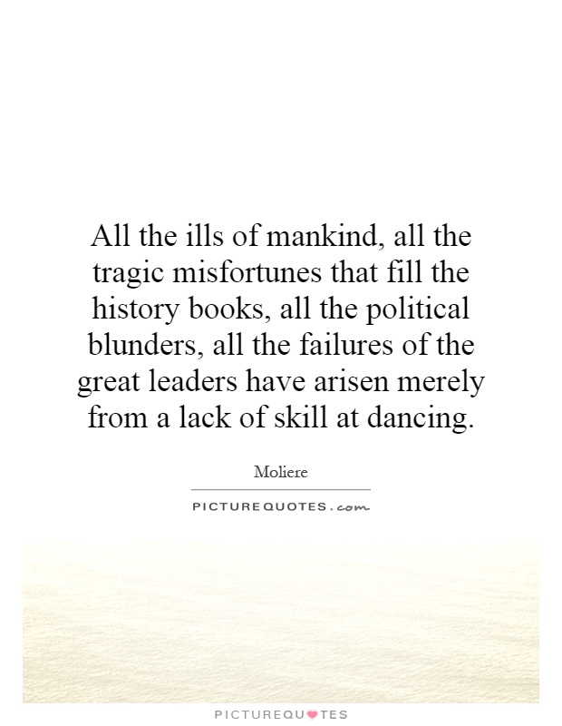 All the ills of mankind, all the tragic misfortunes that fill the history books, all the political blunders, all the failures of the great leaders have arisen merely from a lack of skill at dancing Picture Quote #1