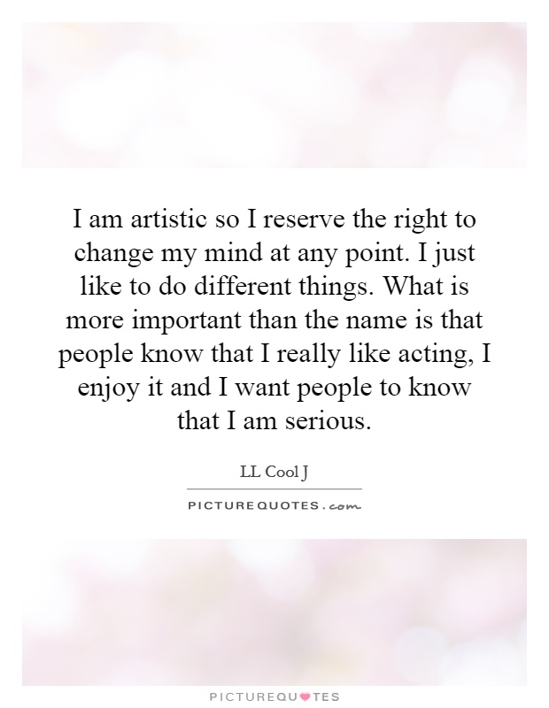I am artistic so I reserve the right to change my mind at any point. I just like to do different things. What is more important than the name is that people know that I really like acting, I enjoy it and I want people to know that I am serious Picture Quote #1