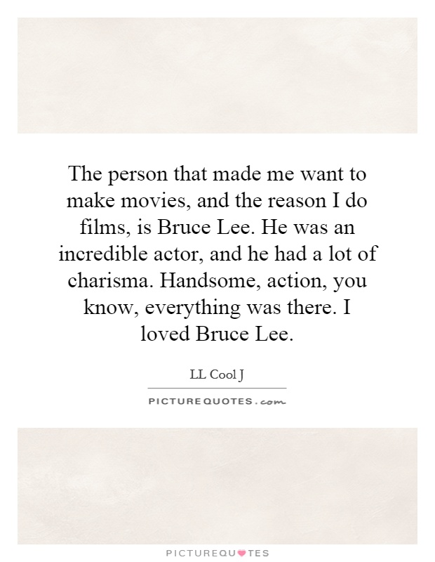 The person that made me want to make movies, and the reason I do films, is Bruce Lee. He was an incredible actor, and he had a lot of charisma. Handsome, action, you know, everything was there. I loved Bruce Lee Picture Quote #1