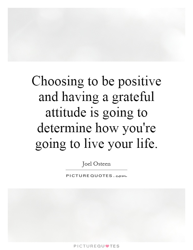 Choosing to be positive and having a grateful attitude is going to determine how you're going to live your life Picture Quote #1