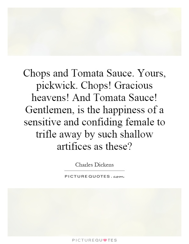 Chops and Tomata Sauce. Yours, pickwick. Chops! Gracious heavens! And Tomata Sauce! Gentlemen, is the happiness of a sensitive and confiding female to trifle away by such shallow artifices as these? Picture Quote #1