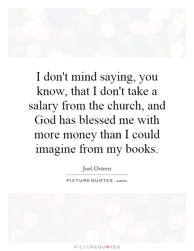 I don't mind saying, you know, that I don't take a salary from the church, and God has blessed me with more money than I could imagine from my books Picture Quote #1