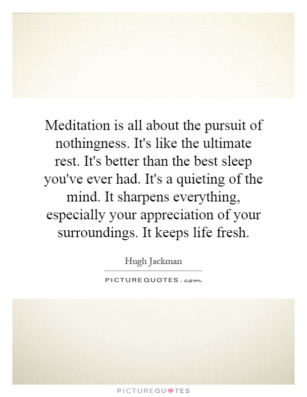 Meditation is all about the pursuit of nothingness. It's like the ultimate rest. It's better than the best sleep you've ever had. It's a quieting of the mind. It sharpens everything, especially your appreciation of your surroundings. It keeps life fresh Picture Quote #1