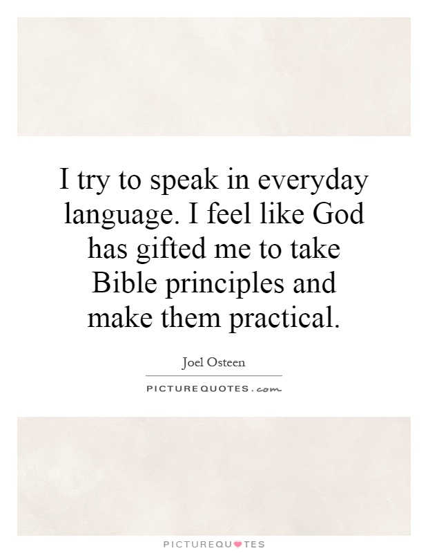I try to speak in everyday language. I feel like God has gifted me to take Bible principles and make them practical Picture Quote #1