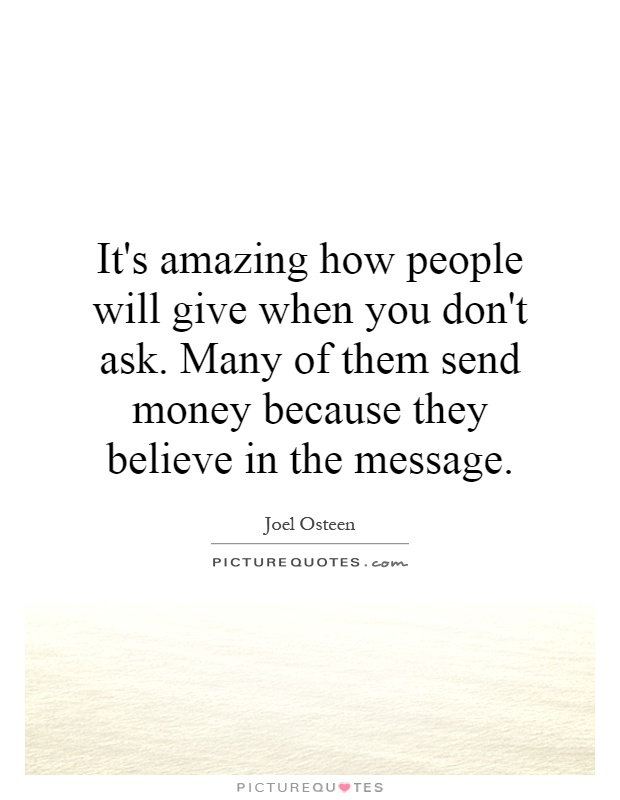 It's amazing how people will give when you don't ask. Many of them send money because they believe in the message Picture Quote #1