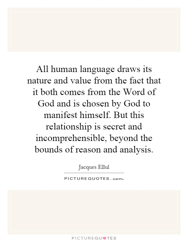 All human language draws its nature and value from the fact that it both comes from the Word of God and is chosen by God to manifest himself. But this relationship is secret and incomprehensible, beyond the bounds of reason and analysis Picture Quote #1