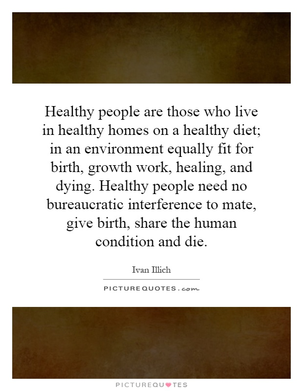 Healthy people are those who live in healthy homes on a healthy diet; in an environment equally fit for birth, growth work, healing, and dying. Healthy people need no bureaucratic interference to mate, give birth, share the human condition and die Picture Quote #1