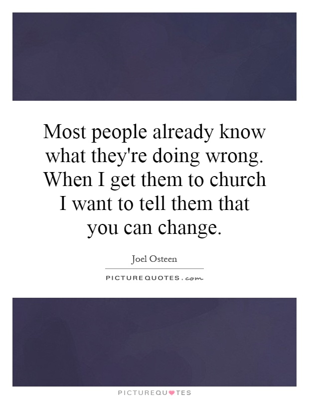 Most people already know what they're doing wrong. When I get them to church I want to tell them that you can change Picture Quote #1