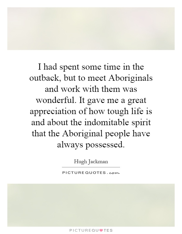 I had spent some time in the outback, but to meet Aboriginals and work with them was wonderful. It gave me a great appreciation of how tough life is and about the indomitable spirit that the Aboriginal people have always possessed Picture Quote #1