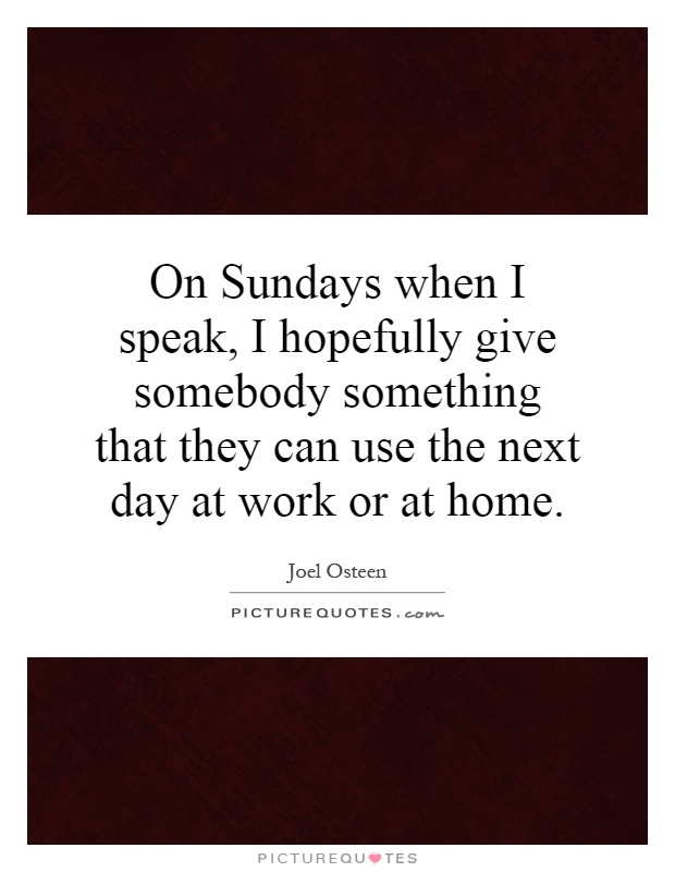 On Sundays when I speak, I hopefully give somebody something that they can use the next day at work or at home Picture Quote #1