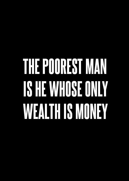 The poorest man is he whose only wealth is money Picture Quote #1