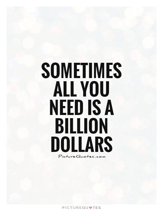Sometimes All You Need Is A Billion Dollars Picture Quote #1
