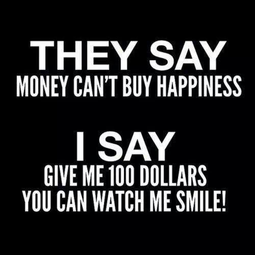 They say money can't buy happiness. I say give me 100 dollars and watch me smile Picture Quote #1