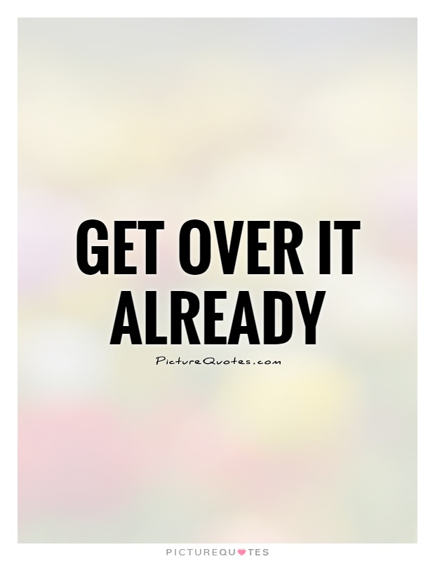 Get over it already Picture Quote #1