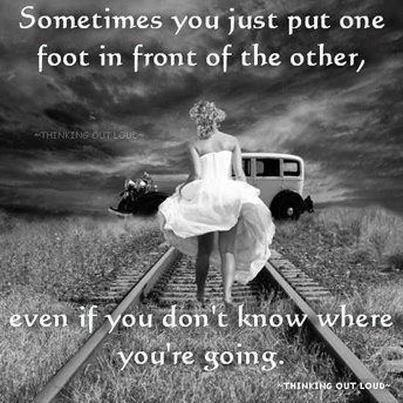 Sometimes you just put one foot in front of the other, even if you don't know where you're going Picture Quote #1