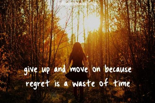 Give up and move on because regret is a waste of time Picture Quote #1