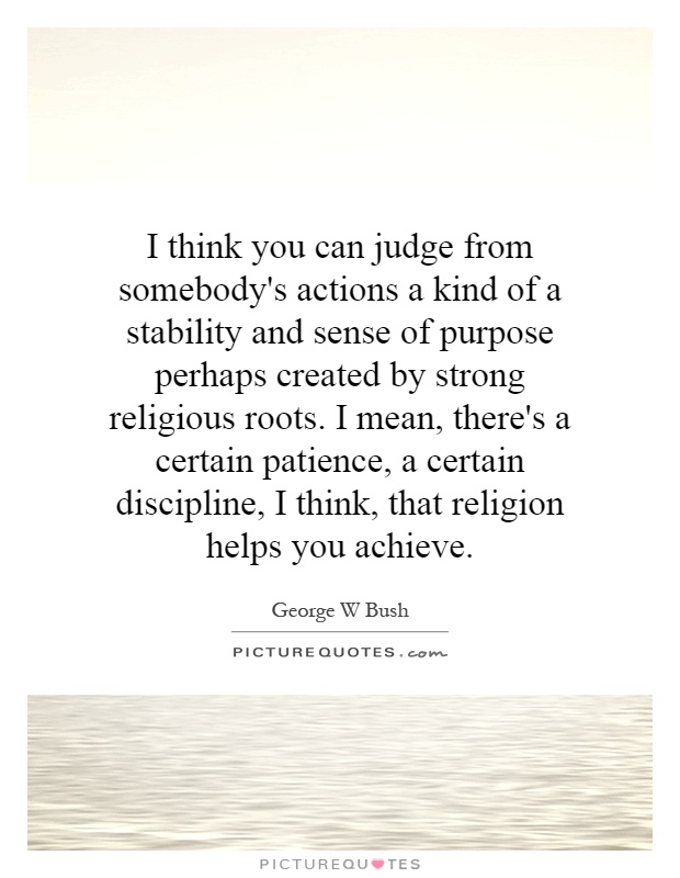 I think you can judge from somebody's actions a kind of a stability and sense of purpose perhaps created by strong religious roots. I mean, there's a certain patience, a certain discipline, I think, that religion helps you achieve Picture Quote #1