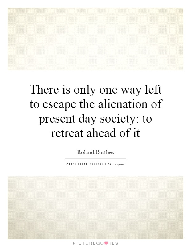 There is only one way left to escape the alienation of present day society: to retreat ahead of it Picture Quote #1