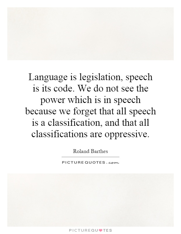 Language is legislation, speech is its code. We do not see the power which is in speech because we forget that all speech is a classification, and that all classifications are oppressive Picture Quote #1