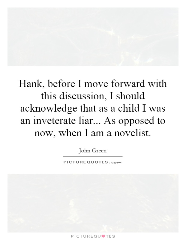 Hank, before I move forward with this discussion, I should acknowledge that as a child I was an inveterate liar... As opposed to now, when I am a novelist Picture Quote #1
