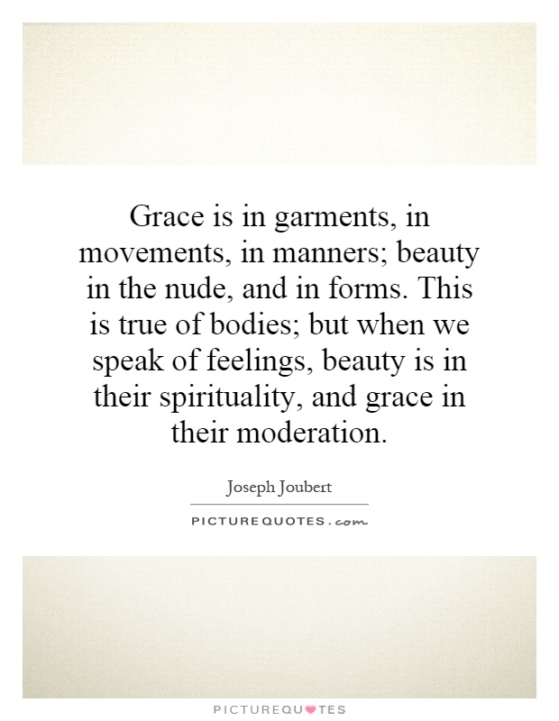 Grace is in garments, in movements, in manners; beauty in the nude, and in forms. This is true of bodies; but when we speak of feelings, beauty is in their spirituality, and grace in their moderation Picture Quote #1
