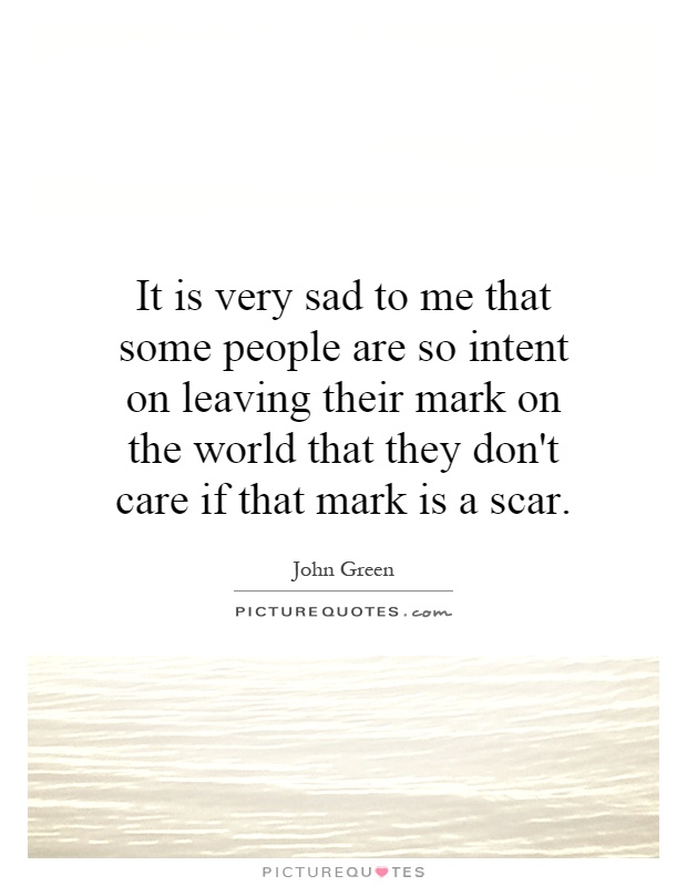 It is very sad to me that some people are so intent on leaving their mark on the world that they don't care if that mark is a scar Picture Quote #1