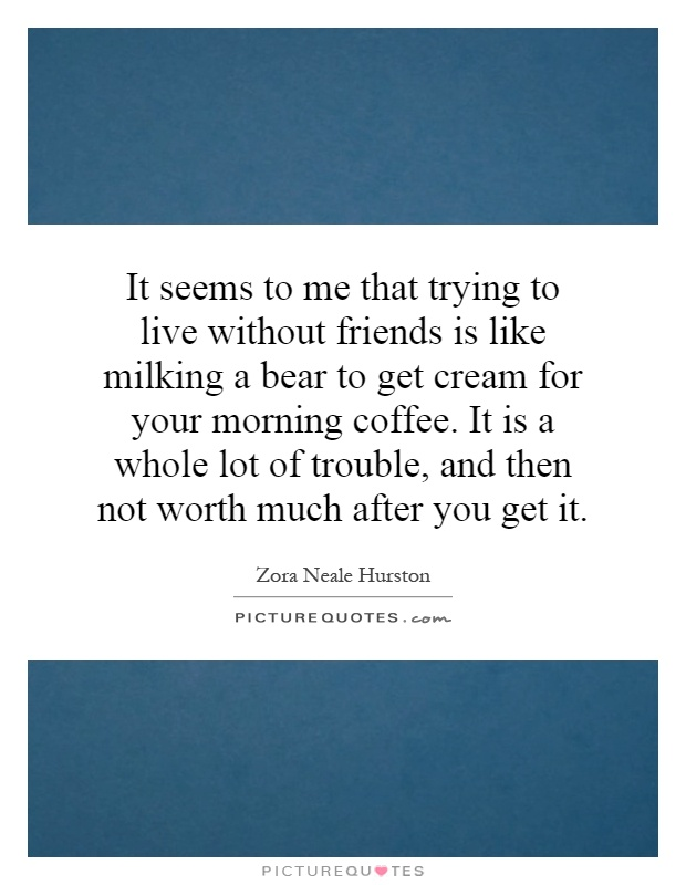 It seems to me that trying to live without friends is like milking a bear to get cream for your morning coffee. It is a whole lot of trouble, and then not worth much after you get it Picture Quote #1