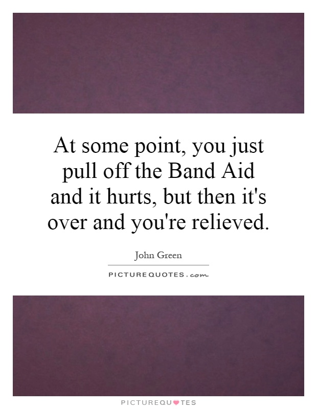 At some point, you just pull off the Band Aid and it hurts, but then it's over and you're relieved Picture Quote #1