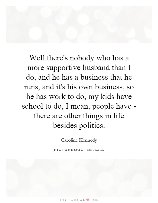Well there's nobody who has a more supportive husband than I do, and he has a business that he runs, and it's his own business, so he has work to do, my kids have school to do, I mean, people have - there are other things in life besides politics Picture Quote #1