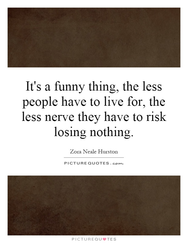 It's a funny thing, the less people have to live for, the less nerve they have to risk losing nothing Picture Quote #1