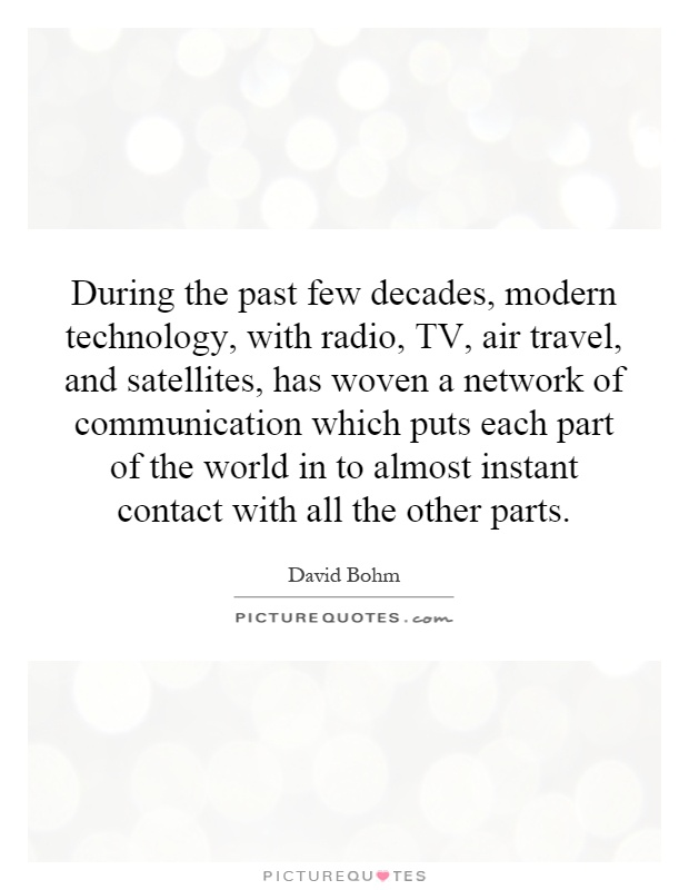 During the past few decades, modern technology, with radio, TV, air travel, and satellites, has woven a network of communication which puts each part of the world in to almost instant contact with all the other parts Picture Quote #1