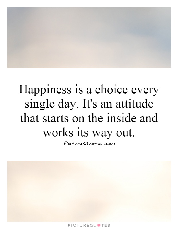 Happiness is a choice every single day. It's an attitude that starts on the inside and works its way out Picture Quote #1