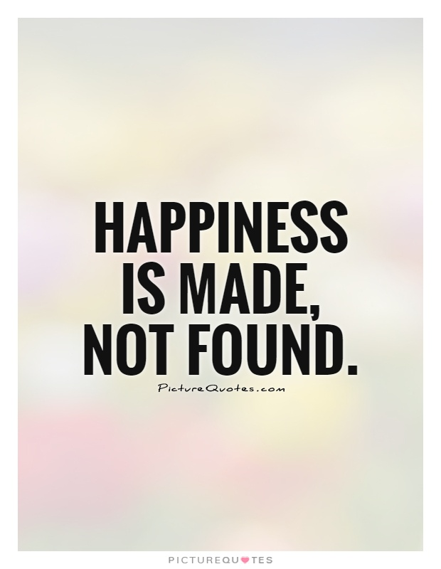 Happiness is made, not found Picture Quote #1