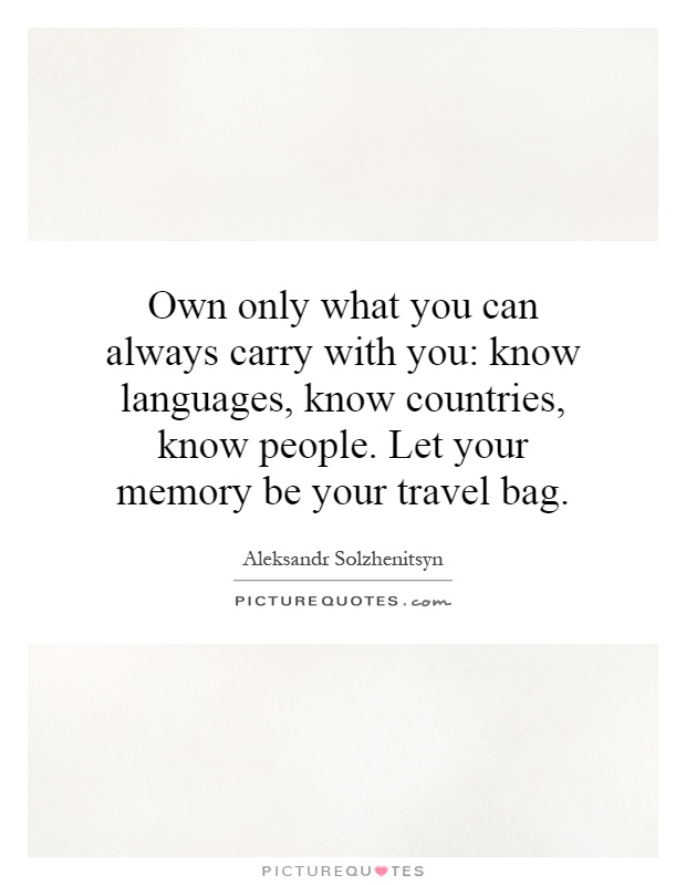 Own only what you can always carry with you: know languages, know countries, know people. Let your memory be your travel bag Picture Quote #1